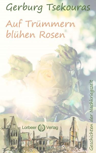 Gerburg Tsekouras: Auf Trümmern blühen Rosen