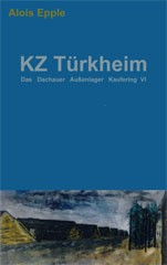 Alois Epple: KZ Türkheim - Das Dachauer Außenlager Kaufering VI
